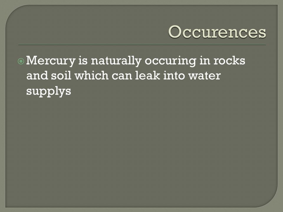  Mercury is naturally occuring in rocks and soil which can leak into water supplys