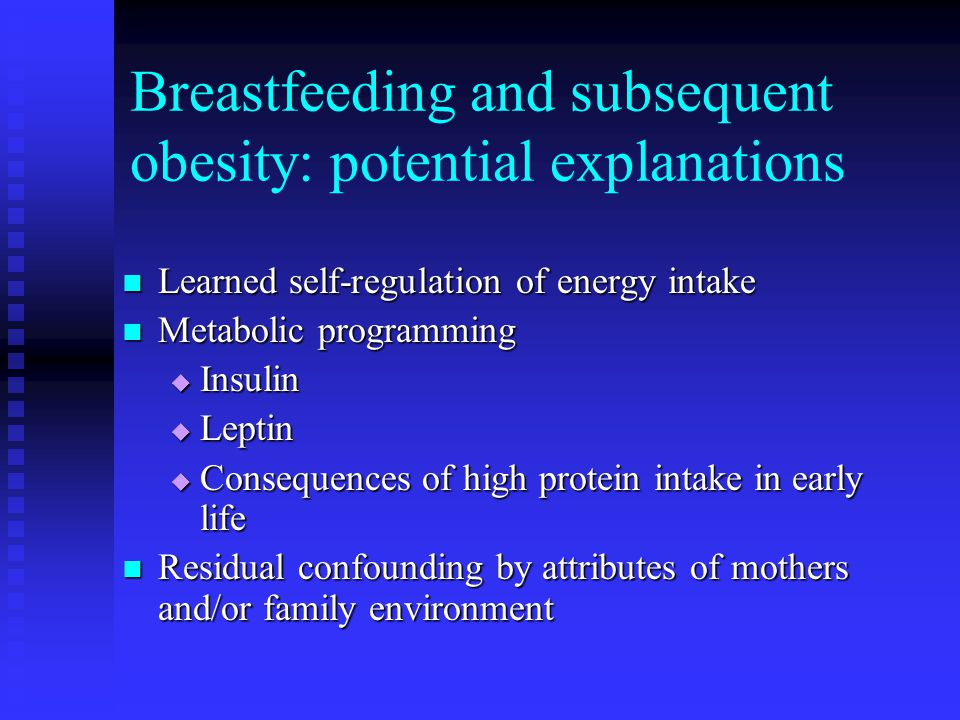 Breastfeeding and subsequent obesity: potential explanations Learned self-regulation of energy intake Learned self-regulation of energy intake Metabolic programming Metabolic programming  Insulin  Leptin  Consequences of high protein intake in early life Residual confounding by attributes of mothers and/or family environment Residual confounding by attributes of mothers and/or family environment