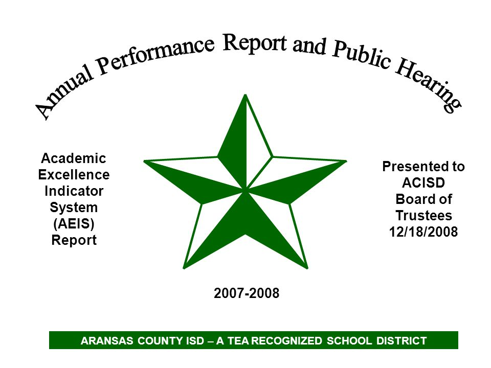 Academic Excellence Indicator System (AEIS) Report 2007-2008 Presented to ACISD Board of Trustees 12/18/2008 ARANSAS COUNTY ISD – A TEA RECOGNIZED SCH