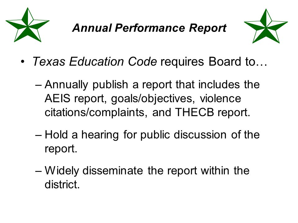 Annual Performance Report Texas Education Code requires Board to… –Annually publish a report that includes the AEIS report, goals/objectives, violence citations/complaints, and THECB report.