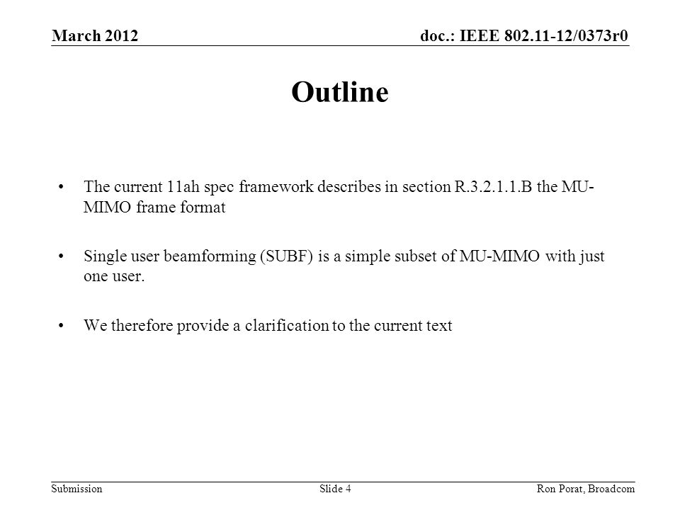 doc.: IEEE 802.11-12/0373r0 Submission March 2012 Ron Porat, Broadcom Outline The current 11ah spec framework describes in section R.3.2.1.1.B the MU- MIMO frame format Single user beamforming (SUBF) is a simple subset of MU-MIMO with just one user.