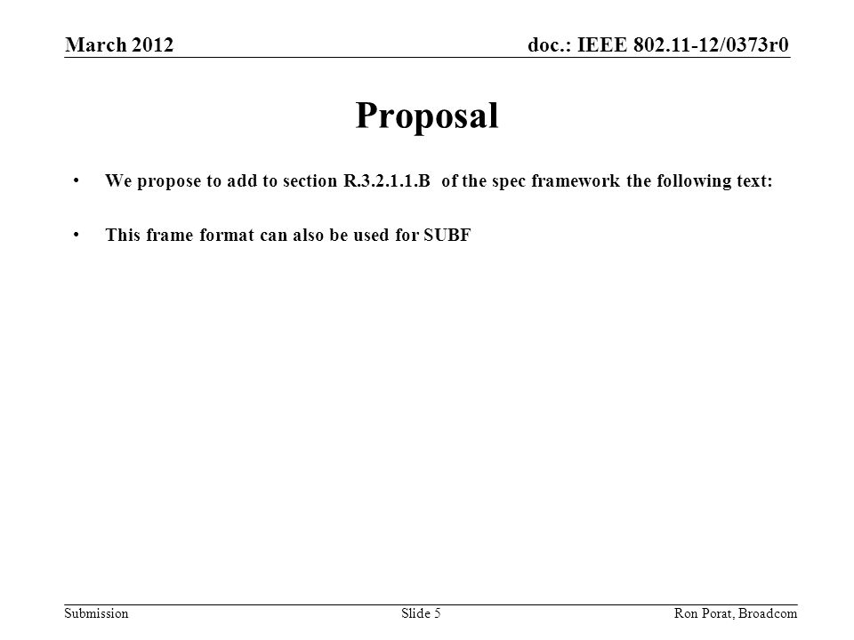 doc.: IEEE /0373r0 Submission March 2012 Ron Porat, Broadcom Proposal We propose to add to section R B of the spec framework the following text: This frame format can also be used for SUBF Slide 5