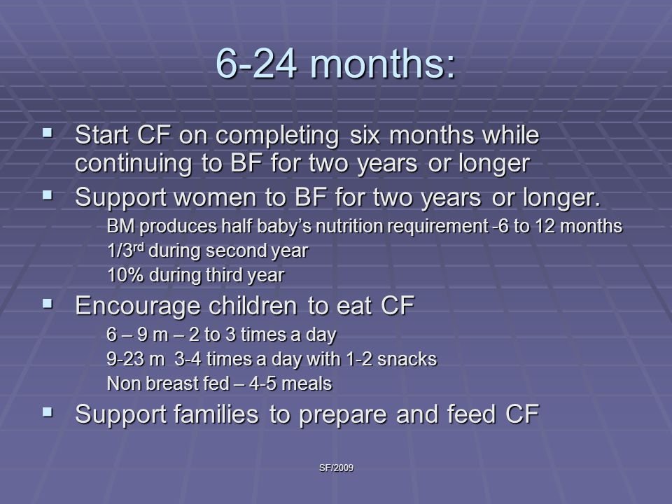 SF/2009 6-24 months:  Start CF on completing six months while continuing to BF for two years or longer  Support women to BF for two years or longer.