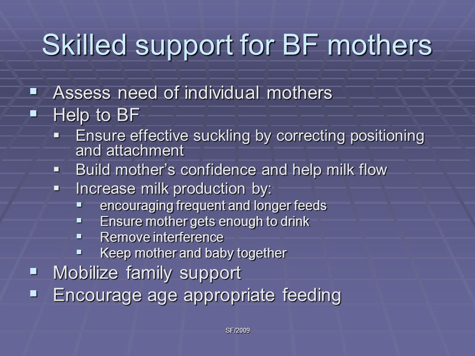 SF/2009 Skilled support for BF mothers  Assess need of individual mothers  Help to BF  Ensure effective suckling by correcting positioning and atta