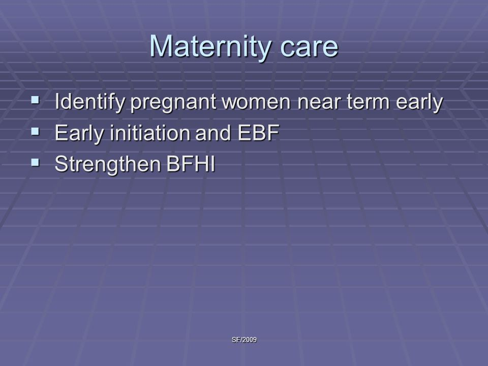 SF/2009 Maternity care  Identify pregnant women near term early  Early initiation and EBF  Strengthen BFHI
