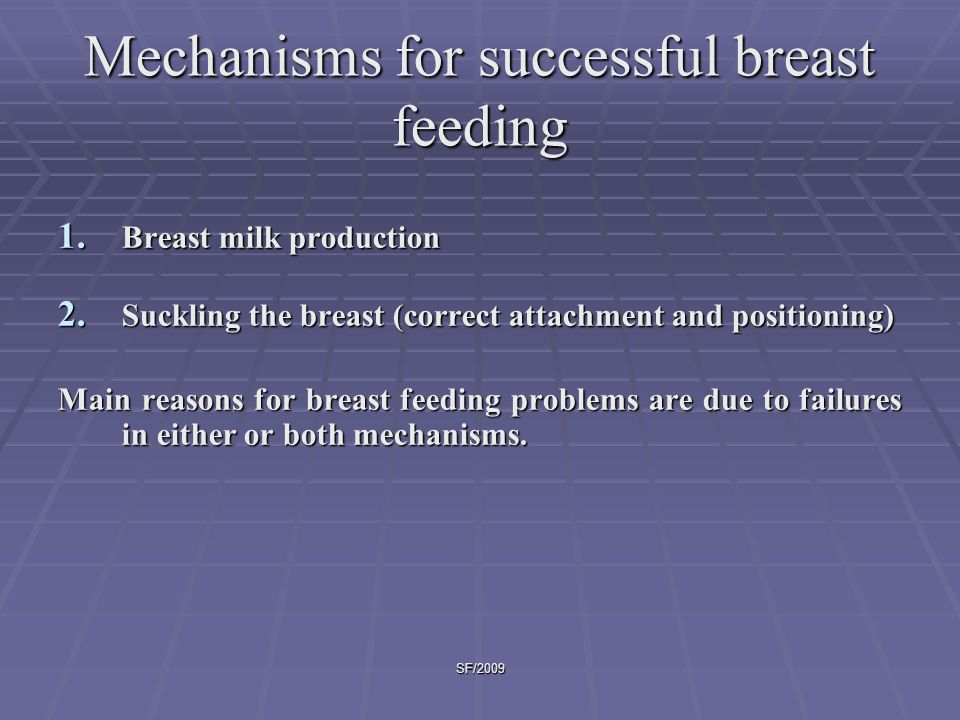 SF/2009 Skilled support for BF mothers  Assess need of individual mothers  Help to BF  Ensure effective suckling by correcting positioning and attachment  Build mother's confidence and help milk flow  Increase milk production by:  encouraging frequent and longer feeds  Ensure mother gets enough to drink  Remove interference  Keep mother and baby together  Mobilize family support  Encourage age appropriate feeding