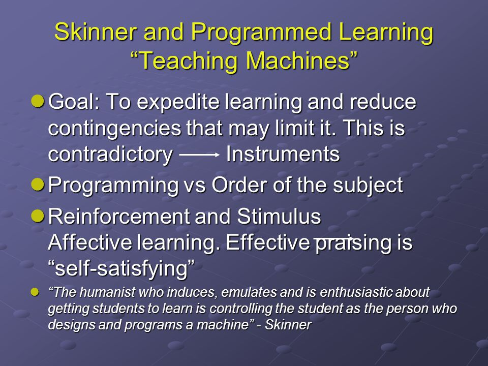 Skinner and Programmed Learning Teaching Machines Goal: To expedite learning and reduce contingencies that may limit it.