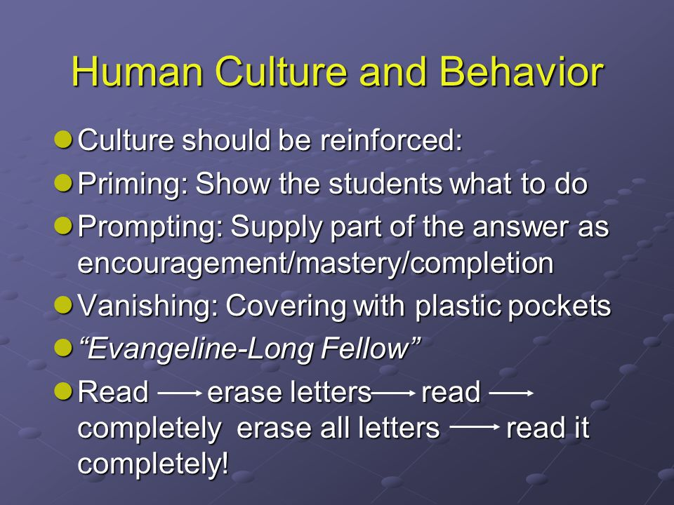 Human Culture and Behavior Culture should be reinforced: Culture should be reinforced: Priming: Show the students what to do Priming: Show the students what to do Prompting: Supply part of the answer as encouragement/mastery/completion Prompting: Supply part of the answer as encouragement/mastery/completion Vanishing: Covering with plastic pockets Vanishing: Covering with plastic pockets Evangeline-Long Fellow Evangeline-Long Fellow Read erase letters read completely erase all letters read it completely.