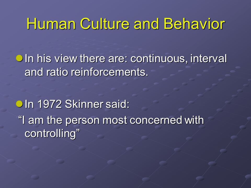 Human Culture and Behavior In his view there are: continuous, interval and ratio reinforcements.