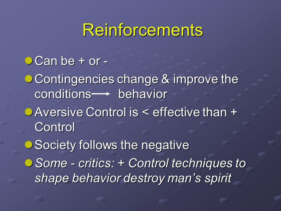 Reinforcements Can be + or - Can be + or - Contingencies change & improve the conditions behavior Contingencies change & improve the conditions behavior Aversive Control is < effective than + Control Aversive Control is < effective than + Control Society follows the negative Society follows the negative Some - critics: + Control techniques to shape behavior destroy man's spirit Some - critics: + Control techniques to shape behavior destroy man's spirit