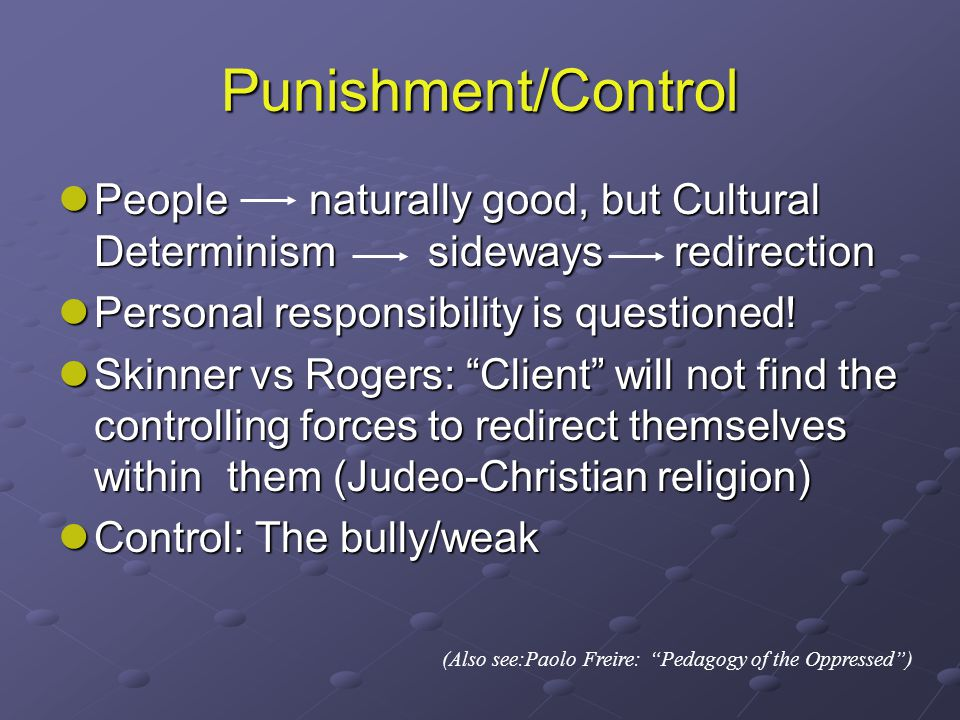 Punishment/Control People naturally good, but Cultural Determinism sideways redirection People naturally good, but Cultural Determinism sideways redirection Personal responsibility is questioned.