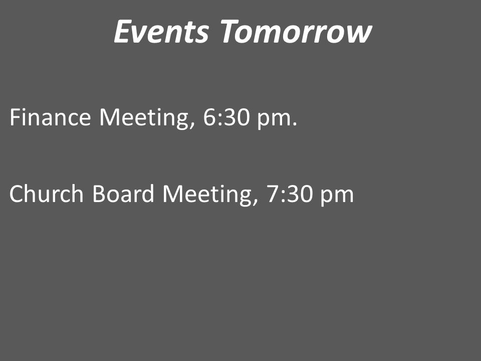 Events Tomorrow Finance Meeting, 6:30 pm. Church Board Meeting, 7:30 pm