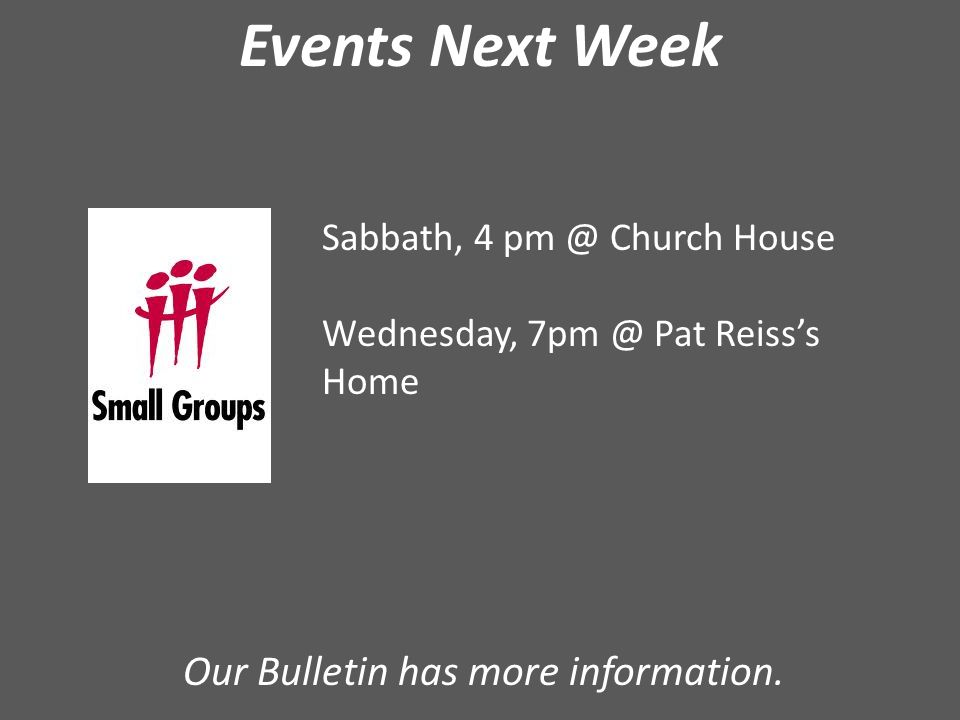 Events Next Week Sabbath, 4 pm @ Church House Wednesday, 7pm @ Pat Reiss's Home Our Bulletin has more information.