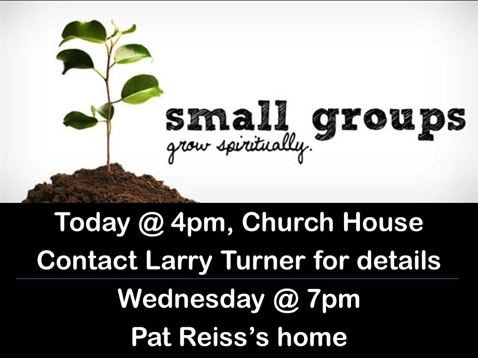 Today @ 4pm, Church House Contact Larry Turner for details Wednesday @ 7pm Pat Reiss's home