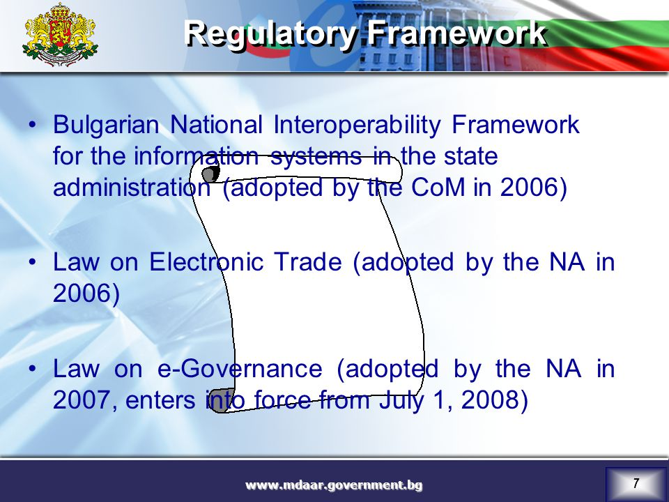 7 Regulatory Framework Bulgarian National Interoperability Framework for the information systems in the state administration (adopted by the CoM in 2006) Law on Electronic Trade (adopted by the NA in 2006) Law on e-Governance (adopted by the NA in 2007, enters into force from July 1, 2008)