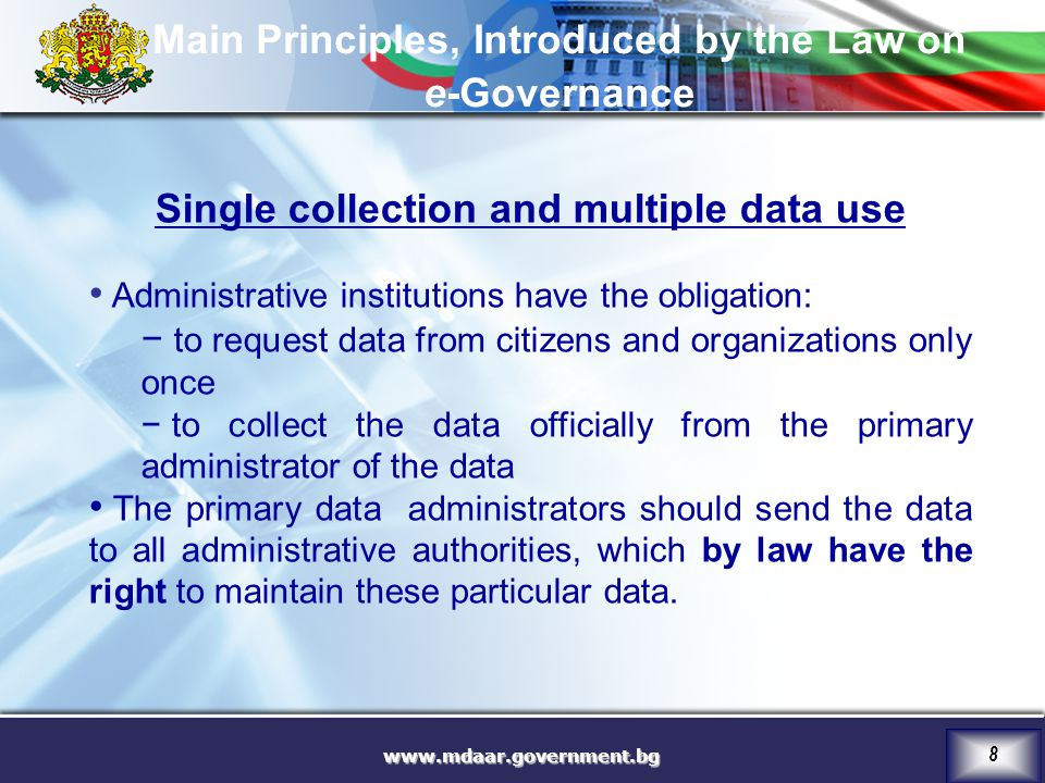 8 Single collection and multiple data use Administrative institutions have the obligation: − to request data from citizens and organizations only once − to collect the data officially from the primary administrator of the data The primary data administrators should send the data to all administrative authorities, which by law have the right to maintain these particular data.
