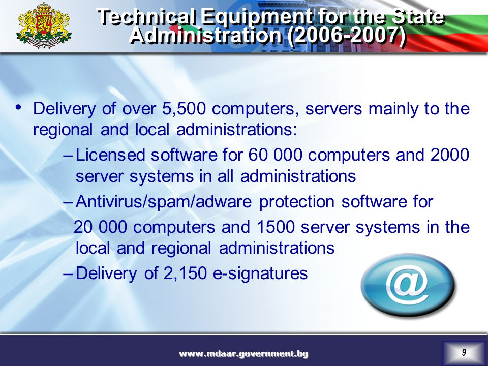 9 Technical Equipment for the State Administration ( ) Technical Equipment for the State Administration ( ) Delivery of over 5,500 computers, servers mainly to the regional and local administrations: –Licensed software for computers and 2000 server systems in all administrations –Antivirus/spam/adware protection software for computers and 1500 server systems in the local and regional administrations –Delivery of 2,150 e-signatures