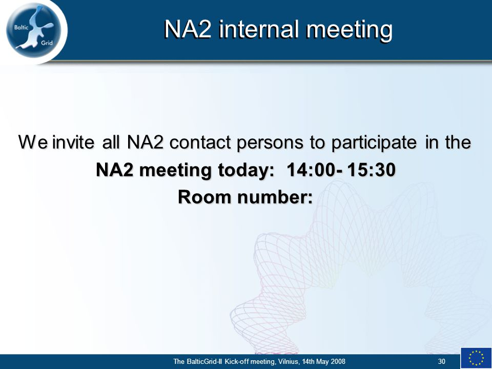 The BalticGrid-II Kick-off meeting, Vilnius, 14th May 200830 NA2 internal meeting We invite all NA2 contact persons to participate in the NA2 meeting today: 14:00- 15:30 Room number: