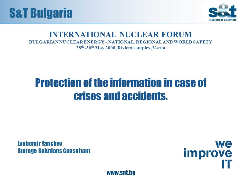 S&T Bulgaria Lyubomir Yanchev Storage Solutions Consultant INTERNATIONAL NUCLEAR FORUM BULGARIAN NUCLEAR ENERGY – NATIONAL, REGIONAL AND WORLD SAFETY 28 th -30 th May 2008, Riviera complex, Varna Protection of the information in case of crises and accidents.