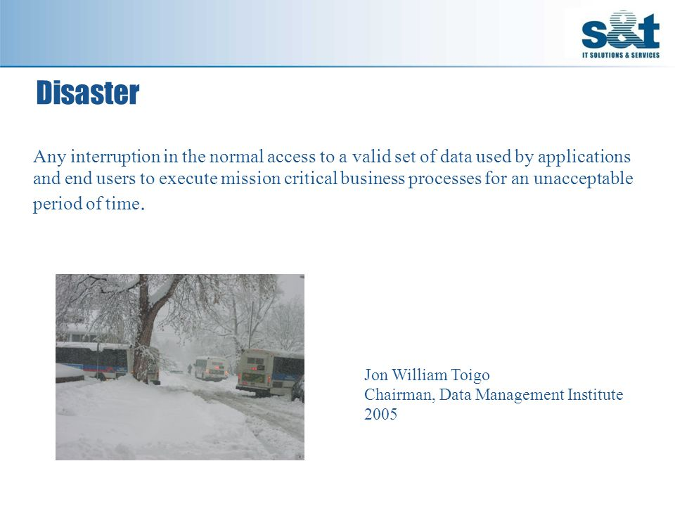 Disaster Jon William Toigo Chairman, Data Management Institute 2005 Any interruption in the normal access to a valid set of data used by applications