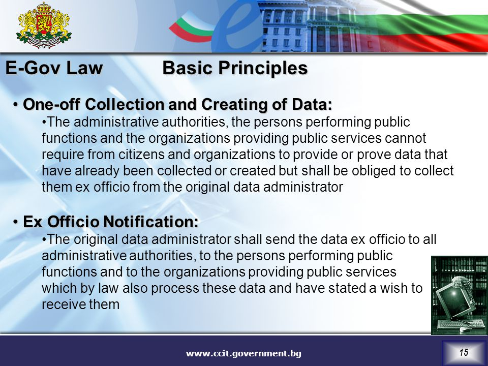 www.ccit.government.bg 15 One-off Collection and Creating of Data: One-off Collection and Creating of Data: The administrative authorities, the persons performing public functions and the organizations providing public services cannot require from citizens and organizations to provide or prove data that have already been collected or created but shall be obliged to collect them ex officio from the original data administrator Ex Officio Notification: Ex Officio Notification: The original data administrator shall send the data ex officio to all administrative authorities, to the persons performing public functions and to the organizations providing public services which by law also process these data and have stated a wish to receive them Basic Principles E-Gov Law