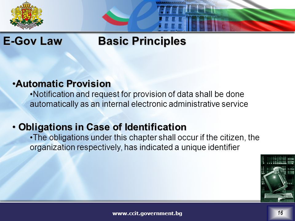 www.ccit.government.bg 16 Automatic ProvisionAutomatic Provision Notification and request for provision of data shall be done automatically as an internal electronic administrative service Obligations in Case of Identification Obligations in Case of Identification The obligations under this chapter shall occur if the citizen, the organization respectively, has indicated a unique identifier Basic Principles E-Gov Law