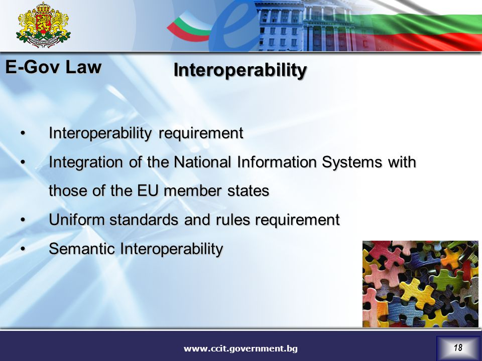 www.ccit.government.bg 18 Interoperability requirementInteroperability requirement Integration of the National Information Systems with those of the EU member statesIntegration of the National Information Systems with those of the EU member states Uniform standards and rules requirementUniform standards and rules requirement Semantic InteroperabilitySemantic Interoperability Interoperability E-Gov Law