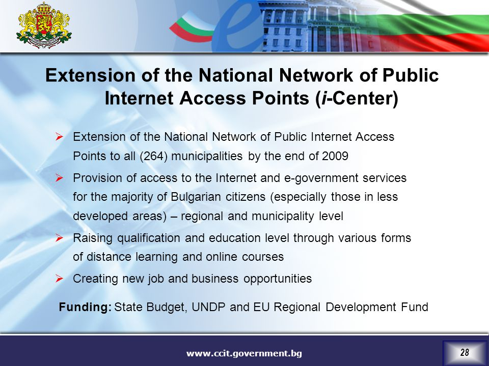 www.ccit.government.bg 28  Extension of the National Network of Public Internet Access Points to all (264) municipalities by the end of 2009  Provision of access to the Internet and e-government services for the majority of Bulgarian citizens (especially those in less developed areas) – regional and municipality level  Raising qualification and education level through various forms of distance learning and online courses  Creating new job and business opportunities Extension of the National Network of Public Internet Access Points (i-Center) Funding: State Budget, UNDP and EU Regional Development Fund
