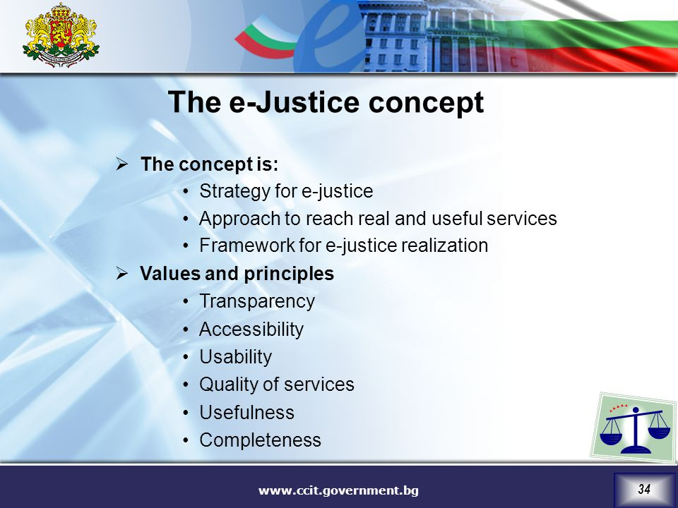 www.ccit.government.bg 34  The concept is: Strategy for e-justice Approach to reach real and useful services Framework for e-justice realization  Values and principles Transparency Accessibility Usability Quality of services Usefulness Completeness The e-Justice concept