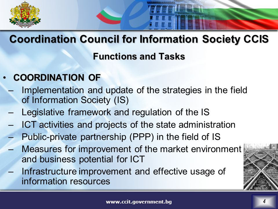www.ccit.government.bg 4 Coordination Council for Information Society CCIS Functions and Tasks COORDINATION OFCOORDINATION OF –Implementation and update of the strategies in the field of Information Society (IS) –Legislative framework and regulation of the IS –ICT activities and projects of the state administration –Public-private partnership (PPP) in the field of IS –Measures for improvement of the market environment and business potential for ICT –Infrastructure improvement and effective usage of information resources