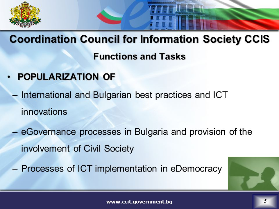 www.ccit.government.bg 5 POPULARIZATION OFPOPULARIZATION OF –International and Bulgarian best practices and ICT innovations –eGovernance processes in Bulgaria and provision of the involvement of Civil Society –Processes of ICT implementation in eDemocracy Coordination Council for Information Society CCIS Functions and Tasks