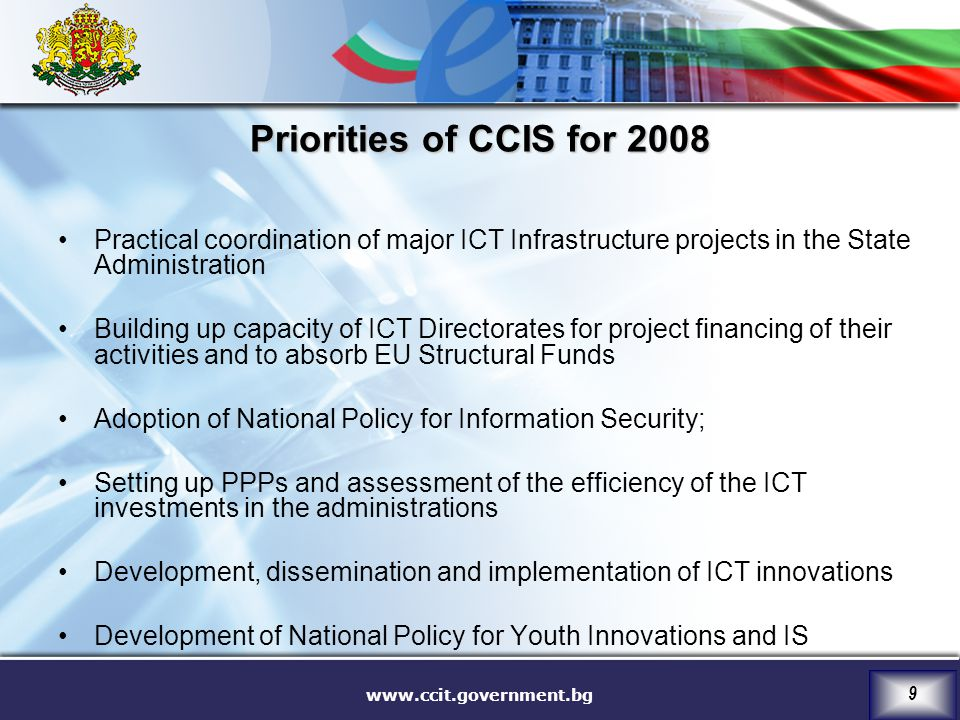 www.ccit.government.bg 9 Priorities of CCIS for 2008 Practical coordination of major ICT Infrastructure projects in the State Administration Building up capacity of ICT Directorates for project financing of their activities and to absorb EU Structural Funds Adoption of National Policy for Information Security; Setting up PPPs and assessment of the efficiency of the ICT investments in the administrations Development, dissemination and implementation of ICT innovations Development of National Policy for Youth Innovations and IS