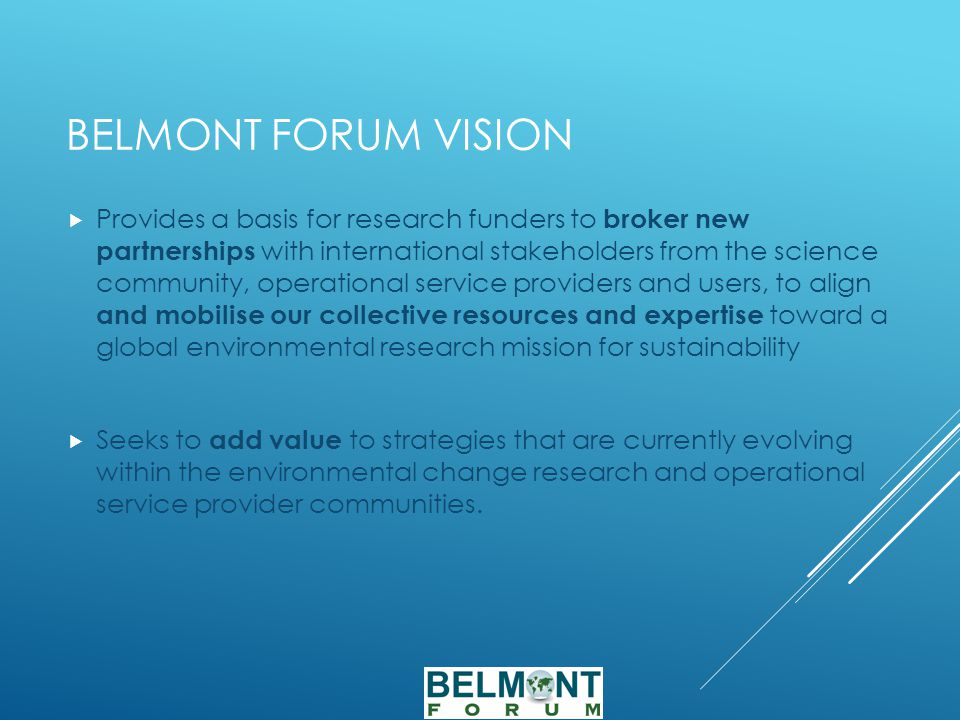 BELMONT FORUM VISION  Provides a basis for research funders to broker new partnerships with international stakeholders from the science community, operational service providers and users, to align and mobilise our collective resources and expertise toward a global environmental research mission for sustainability  Seeks to add value to strategies that are currently evolving within the environmental change research and operational service provider communities.