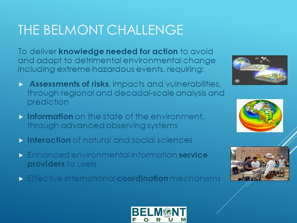 THE BELMONT CHALLENGE To deliver knowledge needed for action to avoid and adapt to detrimental environmental change including extreme hazardous events, requiring:  Assessments of risks, impacts and vulnerabilities, through regional and decadal-scale analysis and prediction  Information on the state of the environment, through advanced observing systems  Interaction of natural and social sciences  Enhanced environmental information service providers to users  Effective international coordination mechanisms