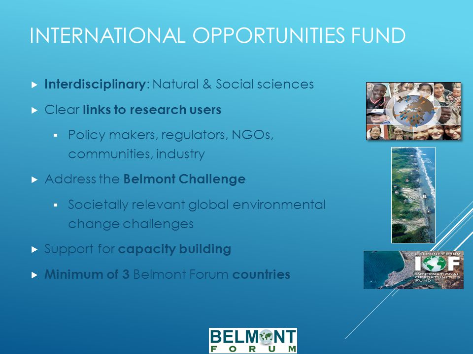 INTERNATIONAL OPPORTUNITIES FUND  Interdisciplinary : Natural & Social sciences  Clear links to research users  Policy makers, regulators, NGOs, communities, industry  Address the Belmont Challenge  Societally relevant global environmental change challenges  Support for capacity building  Minimum of 3 Belmont Forum countries