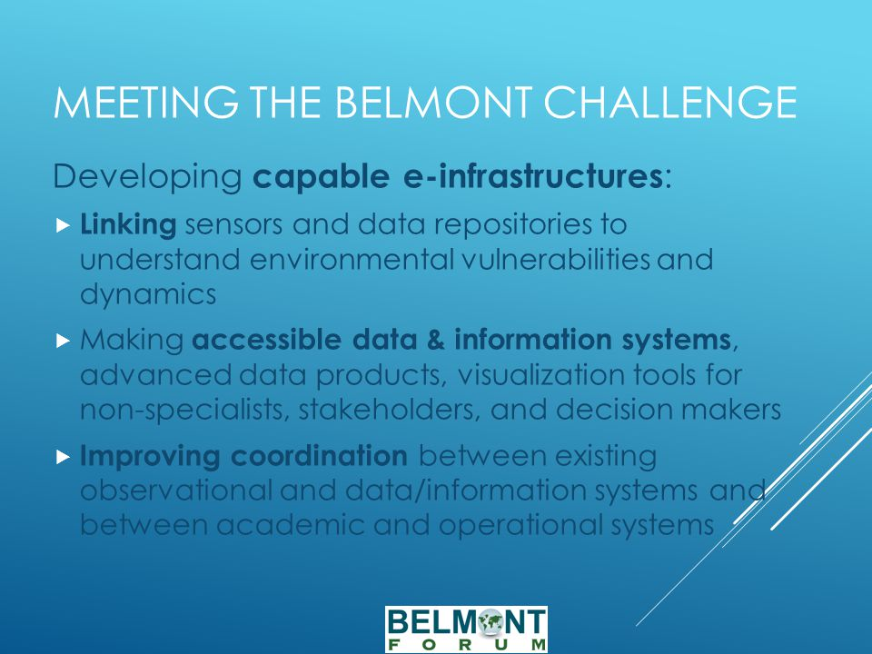 MEETING THE BELMONT CHALLENGE Developing capable e-infrastructures :  Linking sensors and data repositories to understand environmental vulnerabilities and dynamics  Making accessible data & information systems, advanced data products, visualization tools for non-specialists, stakeholders, and decision makers  Improving coordination between existing observational and data/information systems and between academic and operational systems