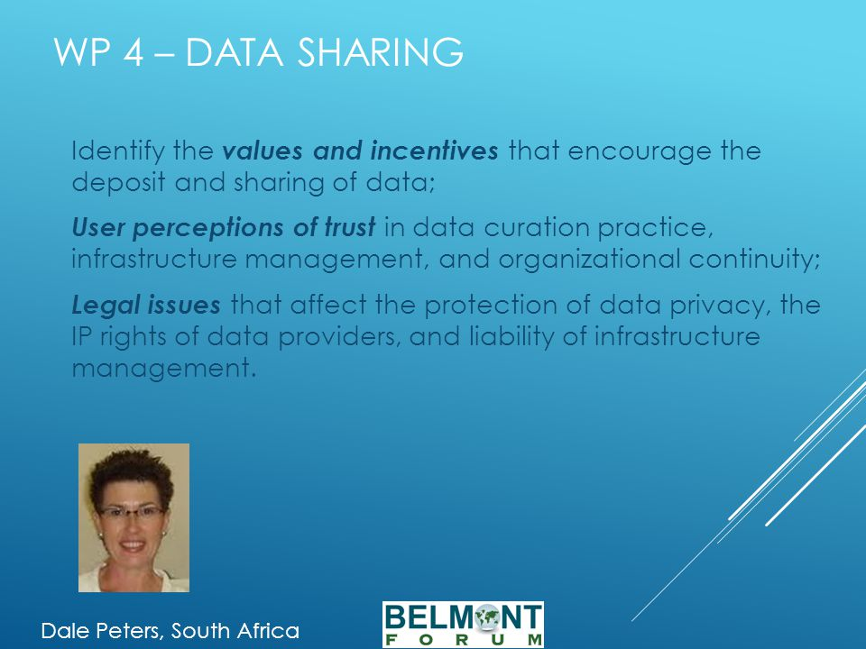 WP 4 – DATA SHARING Identify the values and incentives that encourage the deposit and sharing of data; User perceptions of trust in data curation practice, infrastructure management, and organizational continuity; Legal issues that affect the protection of data privacy, the IP rights of data providers, and liability of infrastructure management.