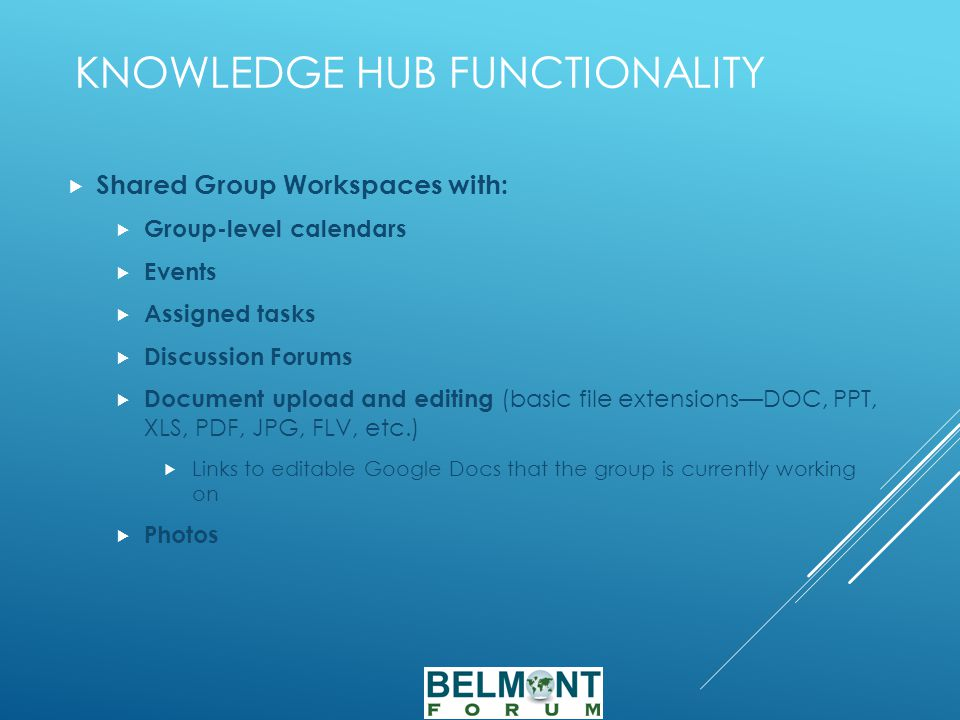 KNOWLEDGE HUB FUNCTIONALITY  Shared Group Workspaces with:  Group-level calendars  Events  Assigned tasks  Discussion Forums  Document upload and editing (basic file extensions—DOC, PPT, XLS, PDF, JPG, FLV, etc.)  Links to editable Google Docs that the group is currently working on  Photos