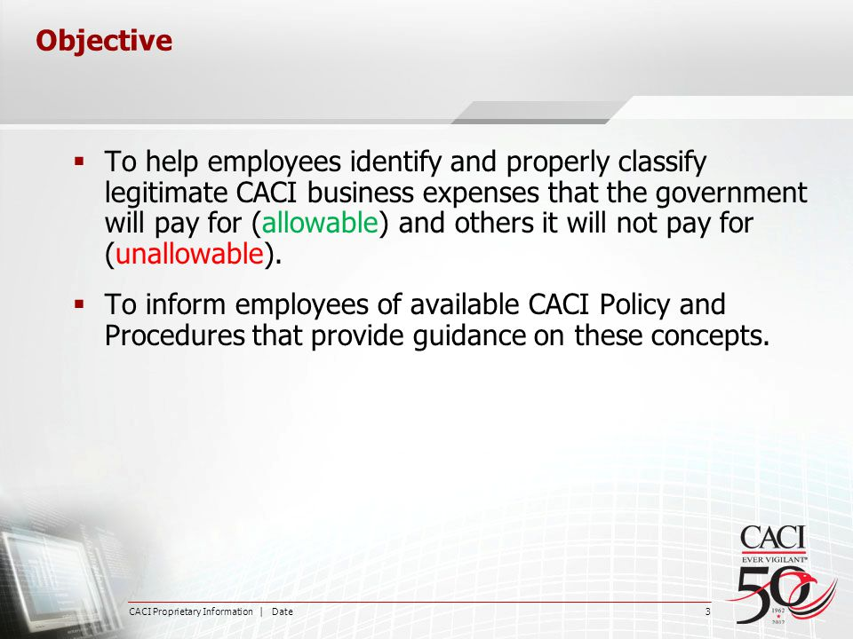 CACI Proprietary Information | Date 3 Objective  To help employees identify and properly classify legitimate CACI business expenses that the governme