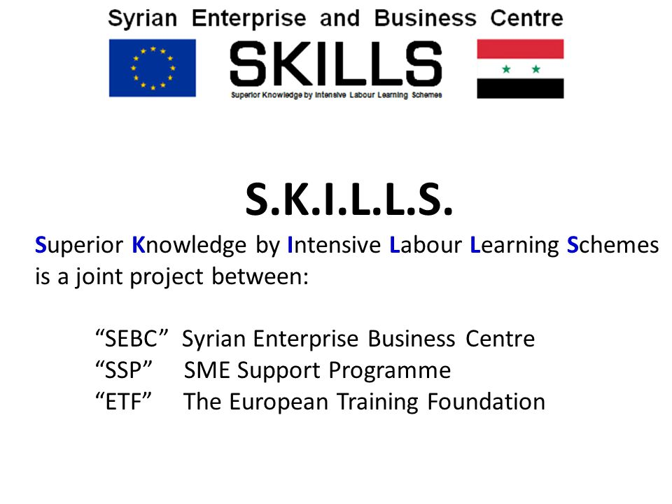 "S.K.I.L.L.S. Superior Knowledge by Intensive Labour Learning Schemes is a joint project between: ""SEBC"" Syrian Enterprise Business Centre ""SSP"" SME Su"
