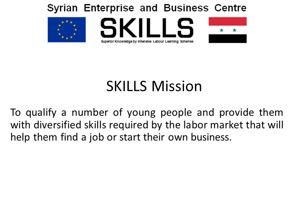 SKILLS Mission To qualify a number of young people and provide them with diversified skills required by the labor market that will help them find a job or start their own business.