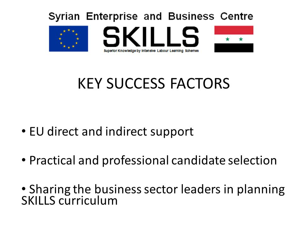 KEY SUCCESS FACTORS EU direct and indirect support Practical and professional candidate selection Sharing the business sector leaders in planning SKILLS curriculum