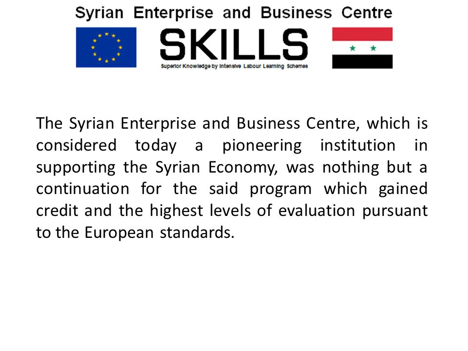 The Syrian Enterprise and Business Centre, which is considered today a pioneering institution in supporting the Syrian Economy, was nothing but a continuation for the said program which gained credit and the highest levels of evaluation pursuant to the European standards.