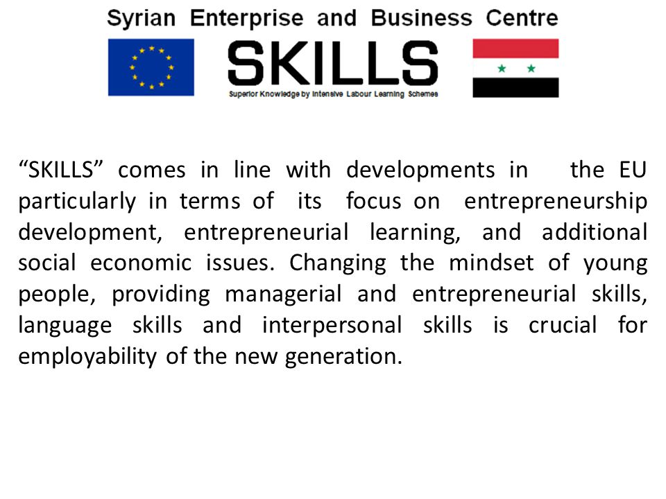 SKILLS comes in line with developments in the EU particularly in terms of its focus on entrepreneurship development, entrepreneurial learning, and additional social economic issues.