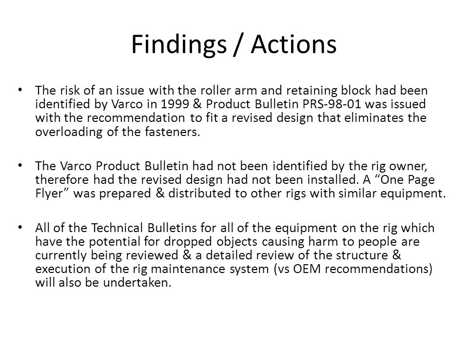 Findings / Actions The risk of an issue with the roller arm and retaining block had been identified by Varco in 1999 & Product Bulletin PRS-98-01 was issued with the recommendation to fit a revised design that eliminates the overloading of the fasteners.
