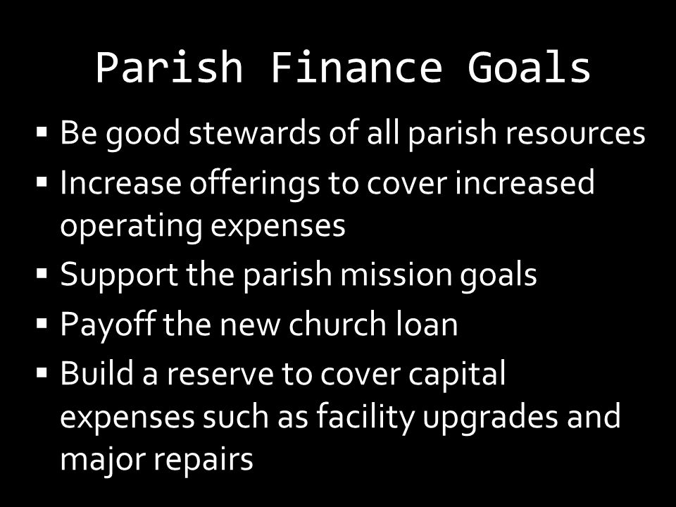 Parish Finance Goals  Be good stewards of all parish resources  Increase offerings to cover increased operating expenses  Support the parish missio