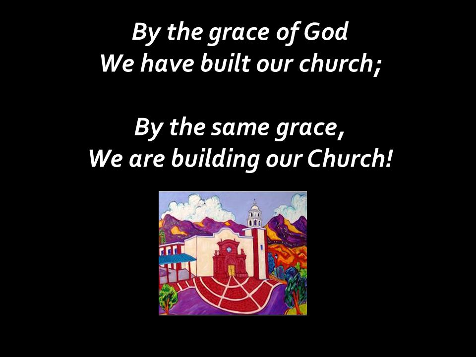By the grace of God We have built our church; By the same grace, We are building our Church!