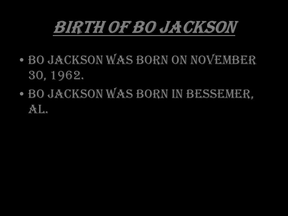 Birth of Bo Jackson Bo Jackson was born on November 30, 1962. Bo Jackson was born in Bessemer, AL.