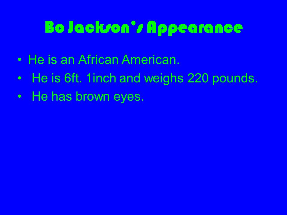 Bo Jackson's Appearance He is an African American. He is 6ft. 1inch and weighs 220 pounds. He has brown eyes.