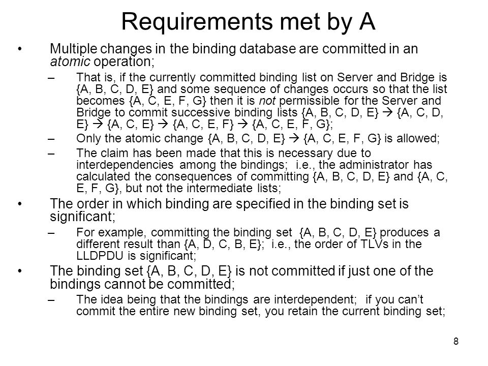 9 Requirements met by B Bind establish/release requests are made individually by the server and are committed or rejected individually by the bridge; –There is no interdependence among the bindings;